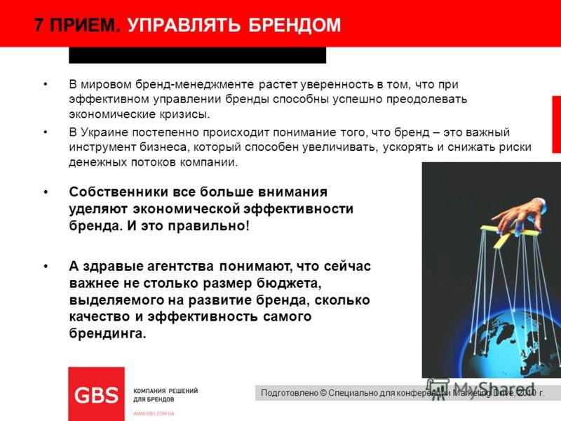Подготовлено © Специально для конференции Marketing Drive, 2010 г. 7 ПРИЕМ. УПРАВЛЯТЬ БРЕНДОМ В мировом бренд-менеджменте растет уверенность в том, что при эффективном управлении бренды способны успешно преодолевать экономические кризисы. В Украине п