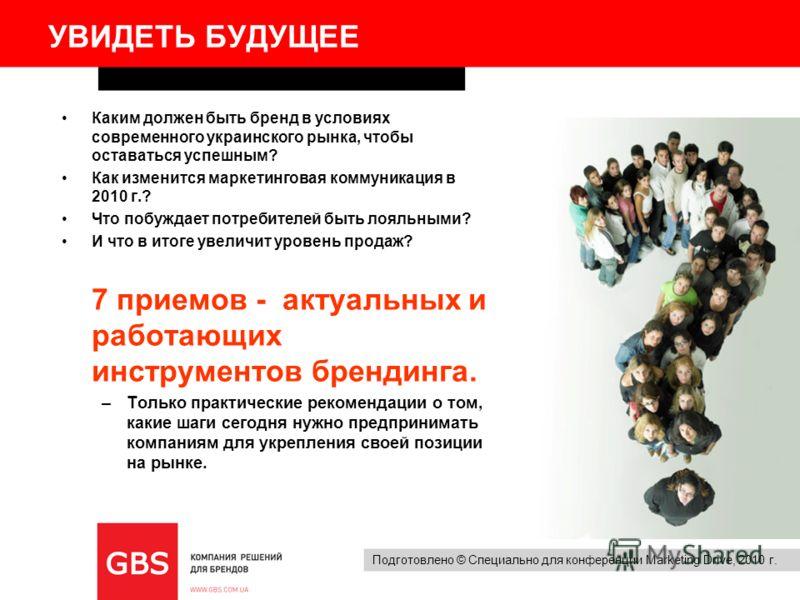Подготовлено © Специально для конференции Marketing Drive, 2010 г. УВИДЕТЬ БУДУЩЕЕ Каким должен быть бренд в условиях современного украинского рынка, чтобы оставаться успешным? Как изменится маркетинговая коммуникация в 2010 г.? Что побуждает потреби
