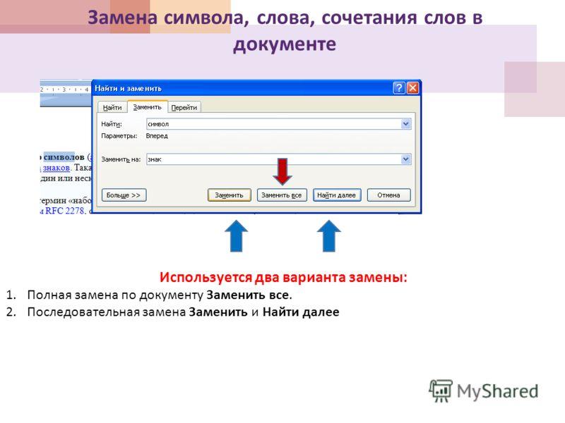 Замена символа, слова, сочетания слов в документе Используется два варианта замены : 1.Полная замена по документу Заменить все. 2.Последовательная замена Заменить и Найти далее