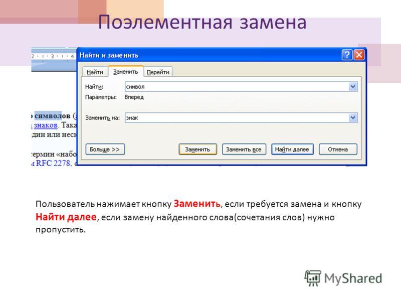 Поэлементная замена Пользователь нажимает кнопку Заменит ь, если требуется замена и кнопку Найти далее, если замену найденного слова(сочетания слов) нужно пропустить.