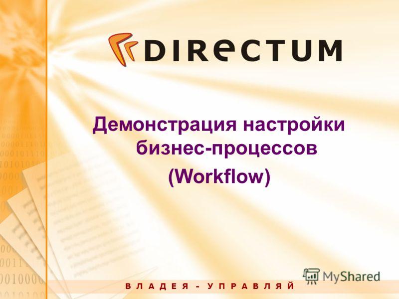 Демонстрация настройки бизнес-процессов (Workflow) В Л А Д Е Я - У П Р А В Л Я Й