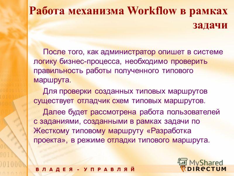 В Л А Д Е Я - У П Р А В Л Я Й Работа механизма Workflow в рамках задачи После того, как администратор опишет в системе логику бизнес-процесса, необходимо проверить правильность работы полученного типового маршрута. Для проверки созданных типовых марш