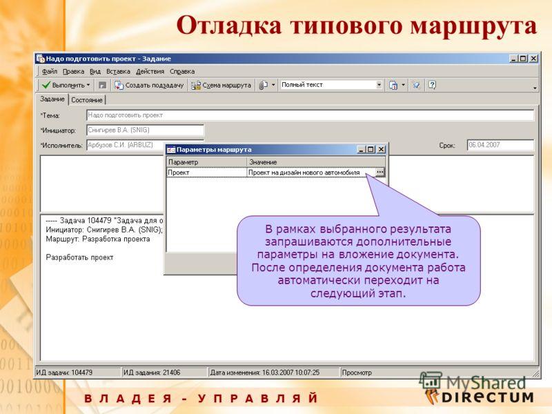 В Л А Д Е Я - У П Р А В Л Я Й Отладка типового маршрута В рамках выбранного результата запрашиваются дополнительные параметры на вложение документа. После определения документа работа автоматически переходит на следующий этап.