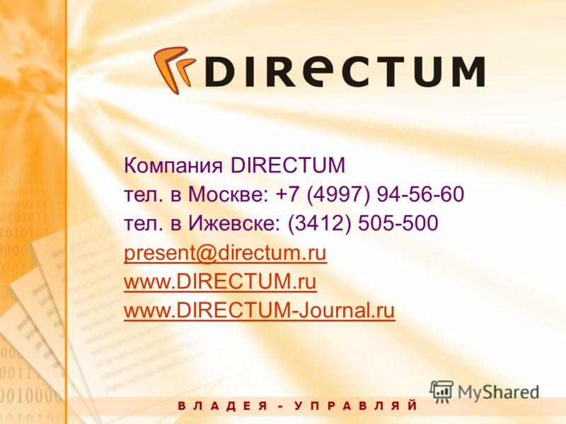 В Л А Д Е Я - У П Р А В Л Я Й Компания DIRECTUM тел. в Москве: +7 (4997) 94-56-60 тел. в Ижевске: (3412) 505-500 present@directum.ru www.DIRECTUM.ru www.DIRECTUM-Journal.ru