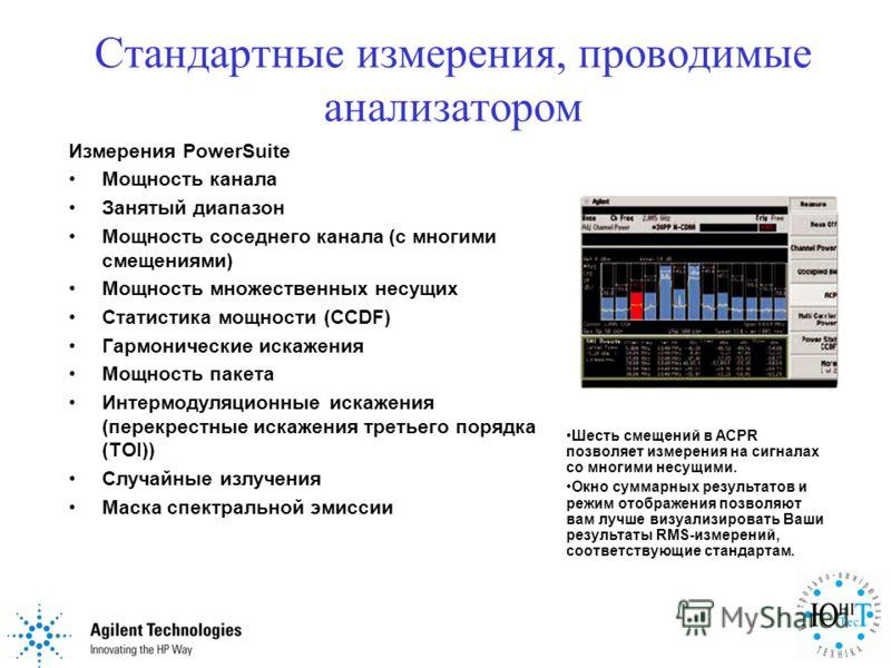 Стандартные измерения, проводимые анализатором Измерения PowerSuite Мощность канала Занятый диапазон Мощность соседнего канала (с многими смещениями) Мощность множественных несущих Статистика мощности (CCDF) Гармонические искажения Мощность пакета Ин