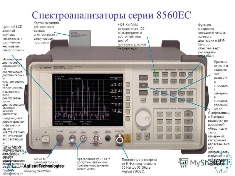 Спектроанализаторы серии 8560ЕС Преселекция до 75 GHz доступна с внешними преселектированными смесителями AM и FM демодуляторы со встроенным спикером Защищенная конструкция MIL- PRF-28800F, class 3 обеспечивает самую высокую эффективность в трудных у