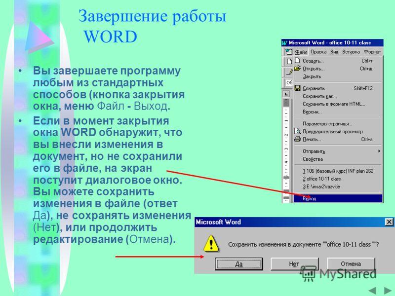 Завершение работы WORD Вы завершаете программу любым из стандартных способов (кнопка закрытия окна, меню Файл - Выход. Если в момент закрытия окна WORD обнаружит, что вы внесли изменения в документ, но не сохранили его в файле, на экран поступит диал