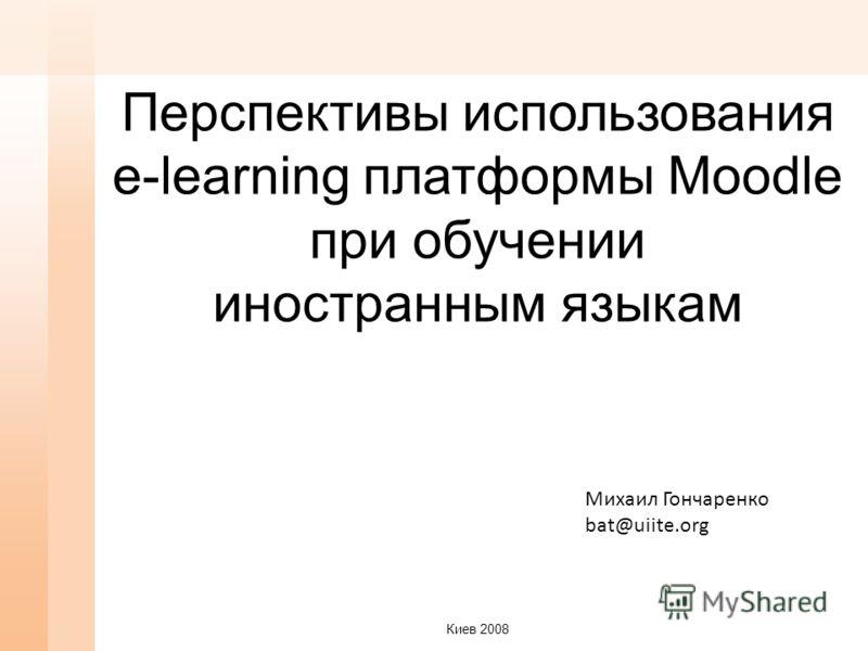 Перспективы использования e-learning платформы Moodle при обучении иностранным языкам Михаил Гончаренко bat@uiite.org Киев 2008