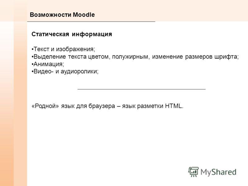 Возможности Moodle Статическая информация Текст и изображения; Выделение текста цветом, полужирным, изменение размеров шрифта; Анимация; Видео- и аудиоролики; «Родной» язык для браузера – язык разметки HTML.