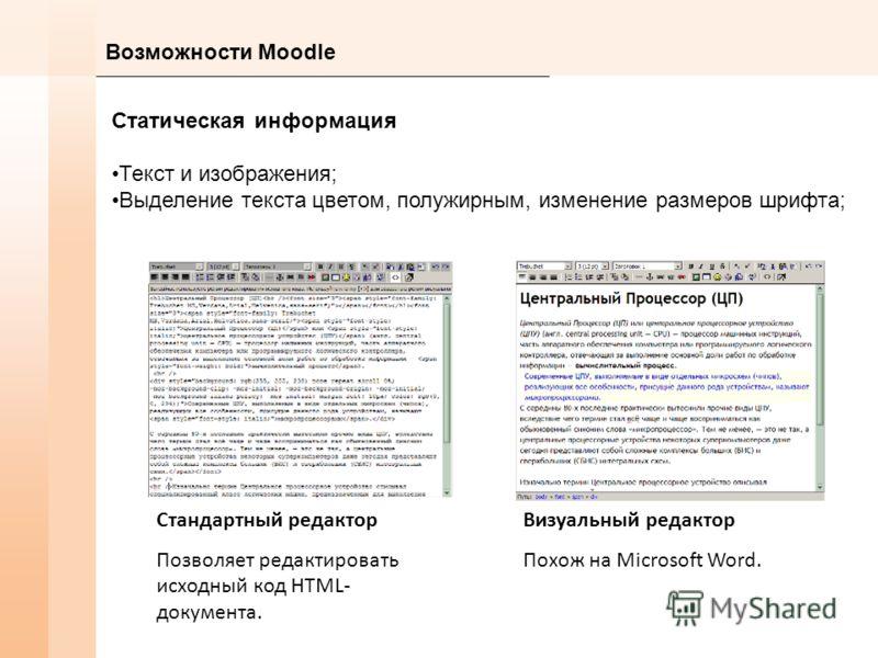 Возможности Moodle Статическая информация Текст и изображения; Выделение текста цветом, полужирным, изменение размеров шрифта; Визуальный редактор Похож на Microsoft Word. Стандартный редактор Позволяет редактировать исходный код HTML- документа.