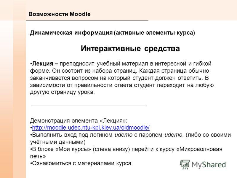 Возможности Moodle Динамическая информация (активные элементы курса) Интерактивные средства Лекция – преподносит учебный материал в интересной и гибкой форме. Он состоит из набора страниц. Каждая страница обычно заканчивается вопросом на который студ