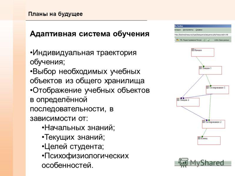 Планы на будущее Адаптивная система обучения Индивидуальная траектория обучения; Выбор необходимых учебных объектов из общего хранилища Отображение учебных объектов в определённой последовательности, в зависимости от: Начальных знаний; Текущих знаний