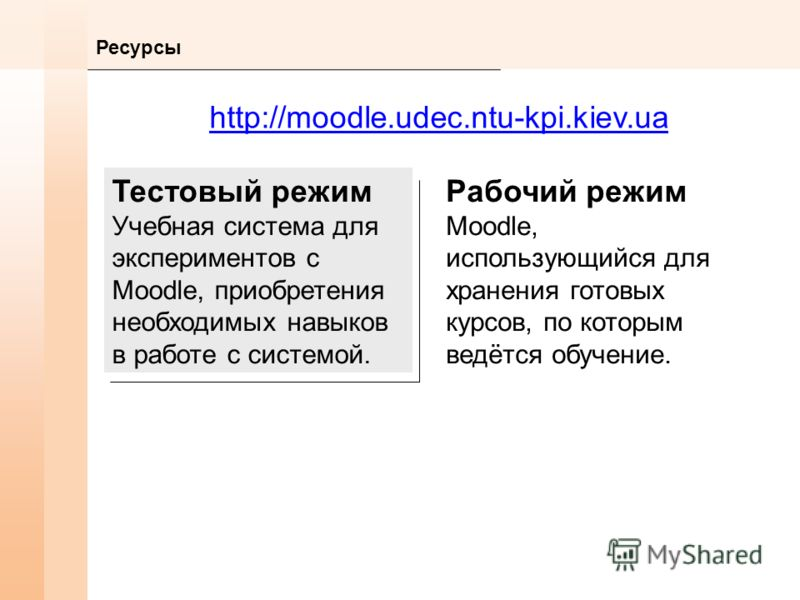 Ресурсы http://moodle.udec.ntu-kpi.kiev.ua Тестовый режим Учебная система для экспериментов с Moodle, приобретения необходимых навыков в работе с системой. Рабочий режим Moodle, использующийся для хранения готовых курсов, по которым ведётся обучение.