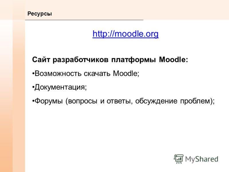 Ресурсы http://moodle.org Сайт разработчиков платформы Moodle: Возможность скачать Moodle; Документация; Форумы (вопросы и ответы, обсуждение проблем);