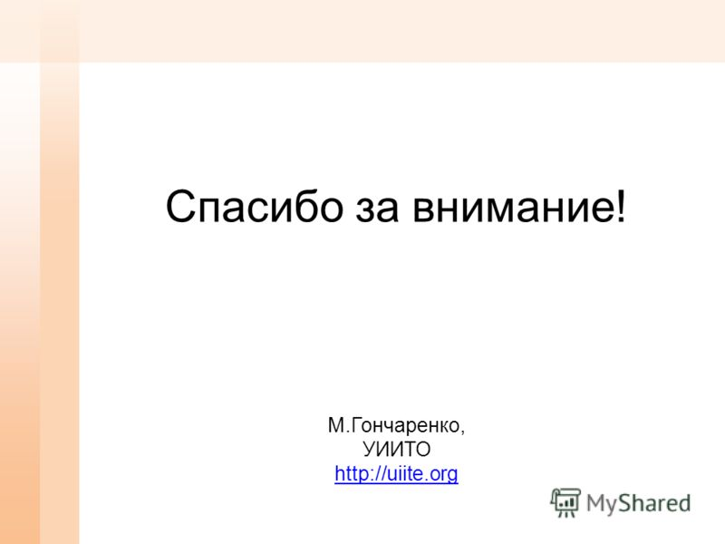 Спасибо за внимание! М.Гончаренко, УИИТО http://uiite.org http://uiite.org
