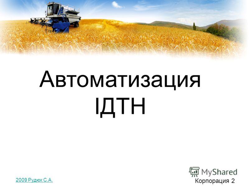 Автоматизация ІДТН Корпорация 2 2009 Рудюк С.А.