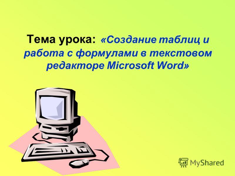 Тема урока: «Создание таблиц и работа с формулами в текстовом редакторе Microsoft Word»