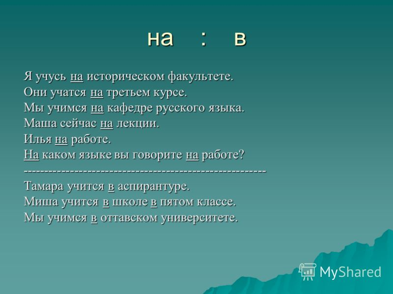 на : в Я учусь на историческом факультете. Они учатся на третьем курсе. Мы учимся на кафедре русского языка. Маша сейчас на лекции. Илья на работе. На каком языке вы говорите на работе? -------------------------------------------------------- Тамара