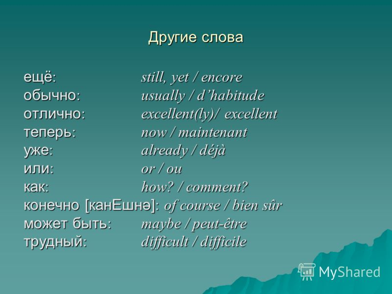 Другие слова ещё : still, yet / encore обычно : usually / dhabitude отлично : excellent(ly)/ excellent теперь : now / maintenant уже : already / déjà или : or / ou как : how? / comment? конечно [канЕшнә] : of course / bien sûr может быть : maybe / pe