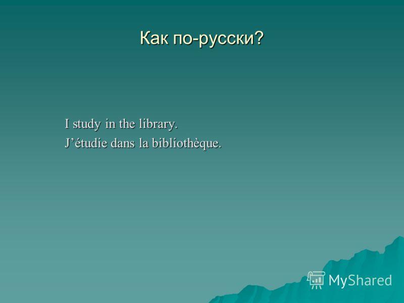 Как по-русски? I study in the library. Jétudie dans la bibliothèque.