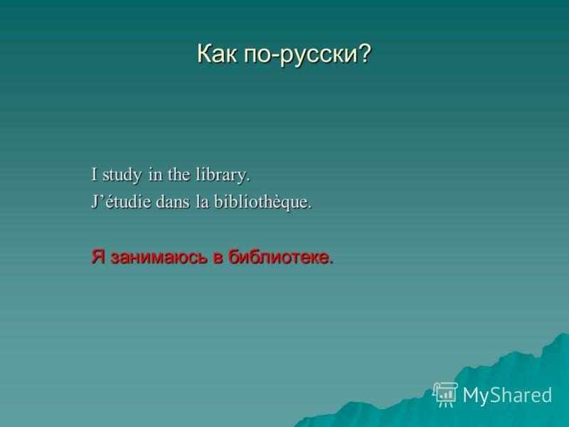 Как по-русски? I study in the library. Jétudie dans la bibliothèque. Я занимаюсь в библиотеке.