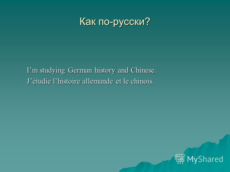 Как по-русски? Im studying German history and Chinese. Jétudie lhistoire allemande et le chinois.