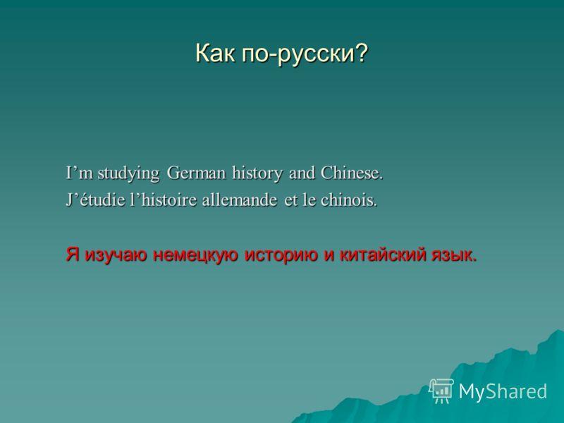 Как по-русски? Im studying German history and Chinese. Jétudie lhistoire allemande et le chinois. Я изучаю немецкую историю и китайский язык.