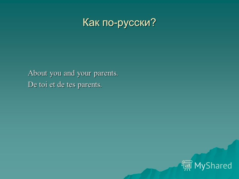 Как по-русски? About you and your parents. De toi et de tes parents.