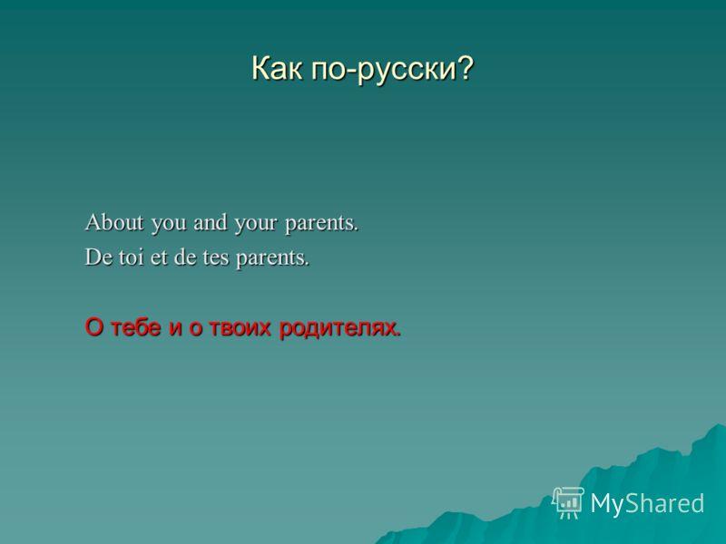 Как по-русски? About you and your parents. De toi et de tes parents. О тебе и о твоих родителях.