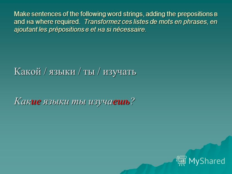 Make sentences of the following word strings, adding the prepositions в and на where required. Transformez ces listes de mots en phrases, en ajoutant les prépositions в et на si nécessaire. Какой / языки / ты / изучать Какие языки ты изучаешь?