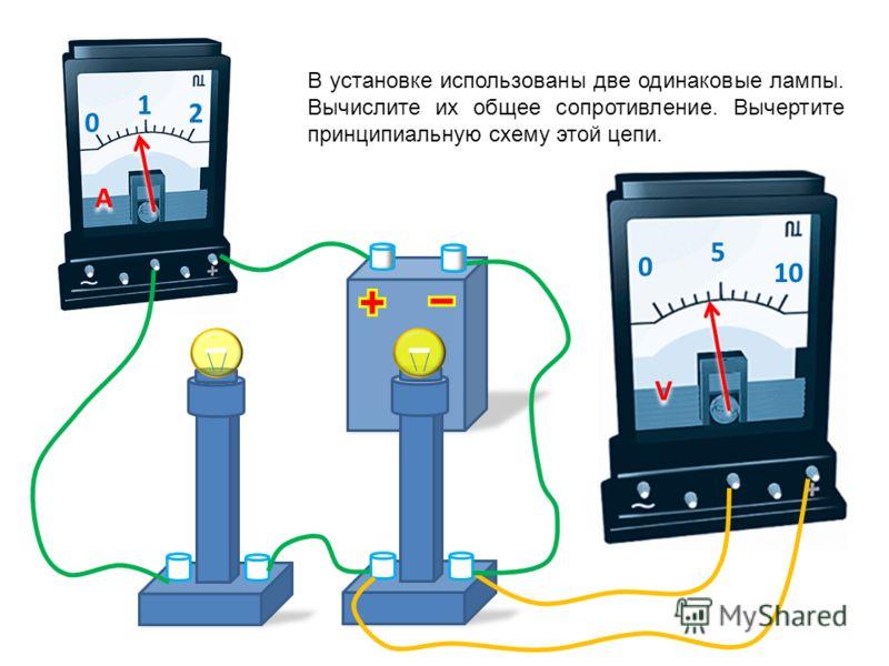 0 1 2 A A 0 5 10 V V В установке использованы две одинаковые лампы. Вычислите сопротивление одной лампы. Вычертите принципиальную схему этой цепи.