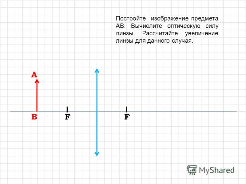 A A B B F F F F Постройте изображение предмета AB. Вычислите оптическую силу линзы. Рассчитайте увеличение линзы для данного случая.