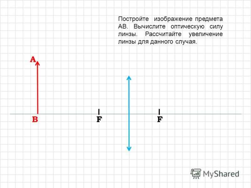 A A B B F1F1 F1F1 F1F1 F1F1 F2F2 F2F2 F2F2 F2F2 Постройте изображение предмета AB, полученное с помощью системы линз. Вычислите оптическую силу системы двух линз. Рассчитайте увеличение системы.