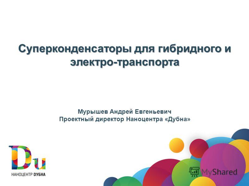 Суперконденсаторы для гибридного и электро-транспорта Мурышев Андрей Евгеньевич Проектный директор Наноцентра «Дубна»