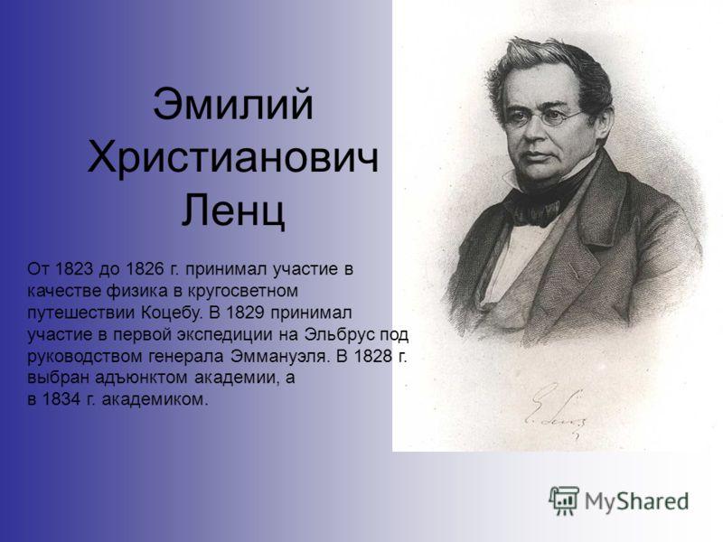 Эмилий Христианович Ленц От 1823 до 1826 г. принимал участие в качестве физика в кругосветном путешествии Коцебу. В 1829 принимал участие в первой экспедиции на Эльбрус под руководством генерала Эммануэля. В 1828 г. выбран адъюнктом академии, а в 183