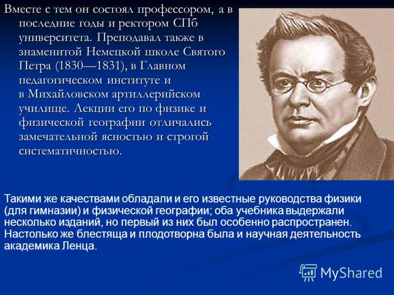 Вместе с тем он состоял профессором, а в последние годы и ректором СПб университета. Преподавал также в знаменитой Немецкой школе Святого Петра (18301831), в Главном педагогическом институте и в Михайловском артиллерийском училище. Лекции его по физи