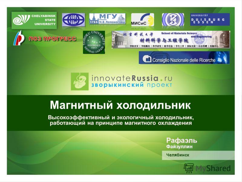 Магнитный холодильник Высокоэффективный и экологичный холодильник, работающий на принципе магнитного охлаждения Рафаэль Файзуллин Челябинск