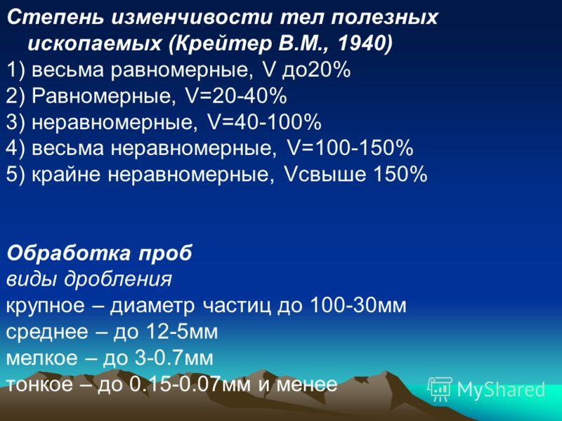 Степень изменчивости тел полезных ископаемых (Крейтер В.М., 1940) 1) весьма равномерные, V до20% 2) Равномерные, V=20-40% 3) неравномерные, V=40-100% 4) весьма неравномерные, V=100-150% 5) крайне неравномерные, Vсвыше 150% Обработка проб виды дроблен
