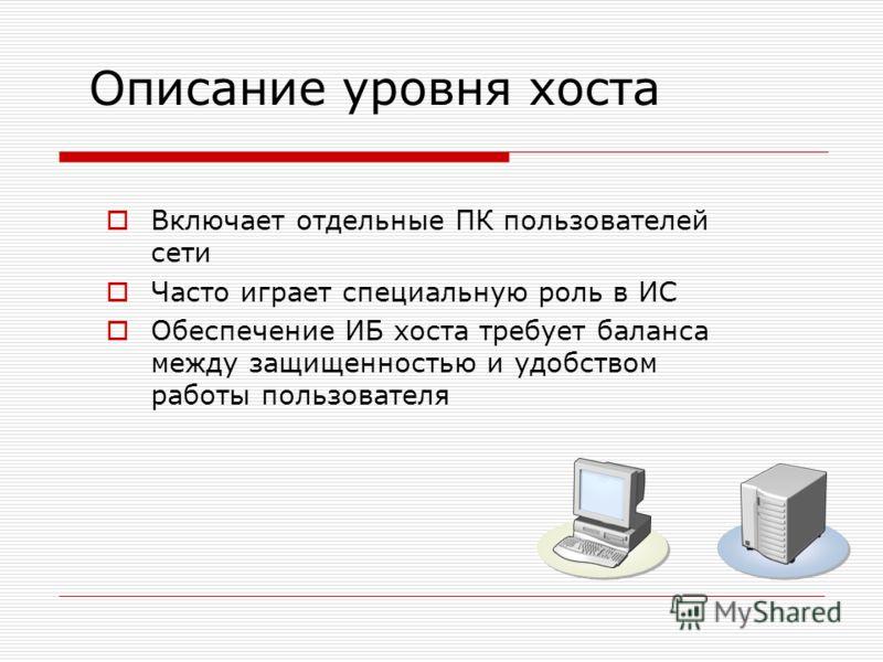 Описание уровня хоста Включает отдельные ПК пользователей сети Часто играет специальную роль в ИС Обеспечение ИБ хоста требует баланса между защищенностью и удобством работы пользователя