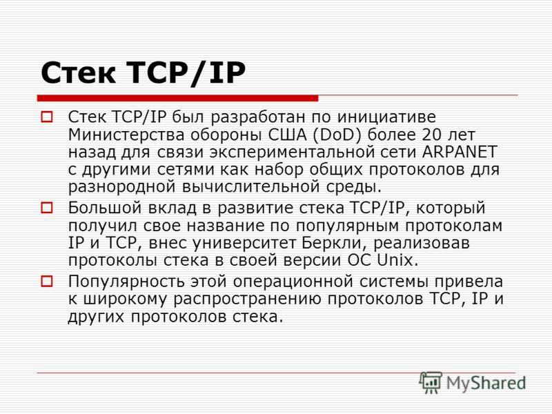 Стек TCP/IP Стек TCP/IP был разработан по инициативе Министерства обороны США (DoD) более 20 лет назад для связи экспериментальной сети ARPANET с другими сетями как набор общих протоколов для разнородной вычислительной среды. Большой вклад в развитие