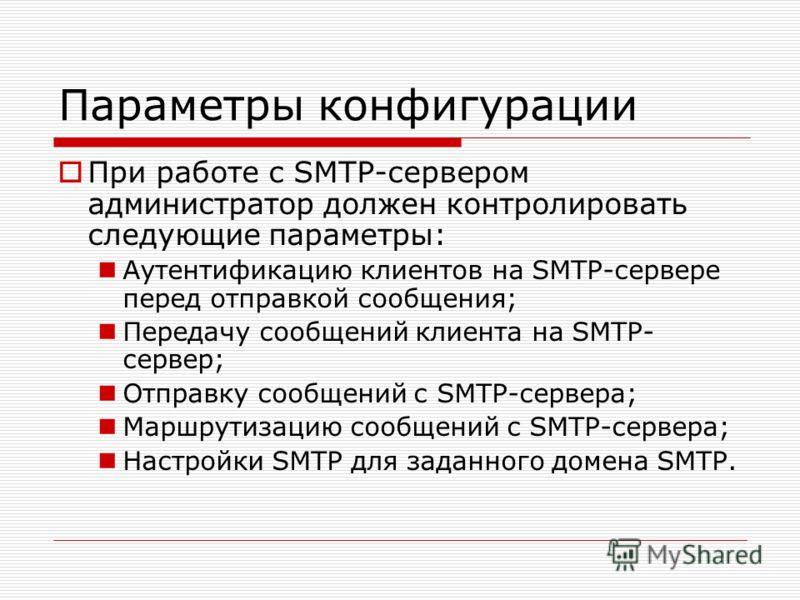 Параметры конфигурации При работе с SMTP-сервером администратор должен контролировать следующие параметры: Аутентификацию клиентов на SMTP-сервере перед отправкой сообщения; Передачу сообщений клиента на SMTP- сервер; Отправку сообщений с SMTP-сервер