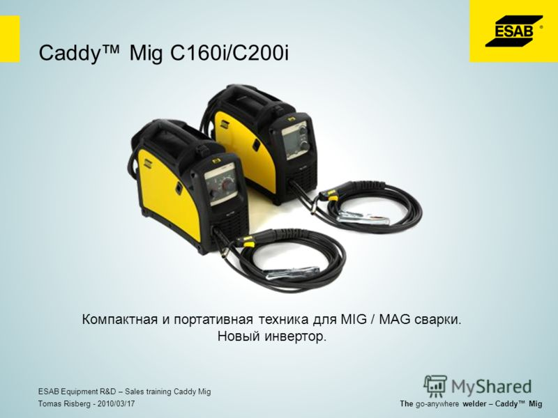 Caddy Mig C160i/C200i Компактная и портативная техника для MIG / MAG сварки. Новый инвертор. Tomas Risberg - 2010/03/17 ESAB Equipment R&D – Sales training Caddy Mig The go-anywhere welder – Caddy Mig