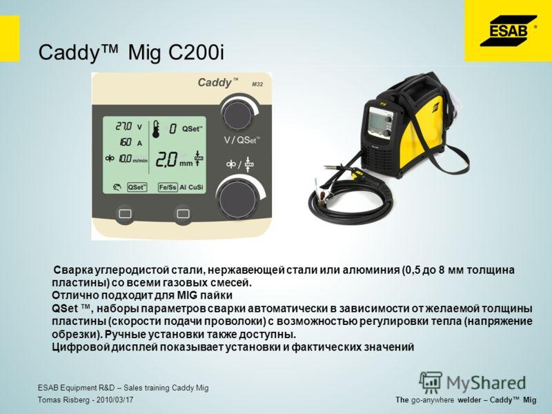 Caddy Mig C200i Сварка углеродистой стали, нержавеющей стали или алюминия (0,5 до 8 мм толщина пластины) со всеми газовых смесей. Отлично подходит для MIG пайки QSet, наборы параметров сварки автоматически в зависимости от желаемой толщины пластины (