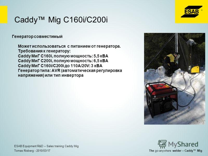 Caddy Mig C160i/C200i Генератор совместимый Может использоваться с питанием от генератора. Требования к генератору: Caddy МиГ C160i, полную мощность: 5,5 кВА Caddy МиГ C200i, полную мощность: 6,5 кВА Caddy МиГ C160i/C200i до 110A/20V: 3 кВА Генератор