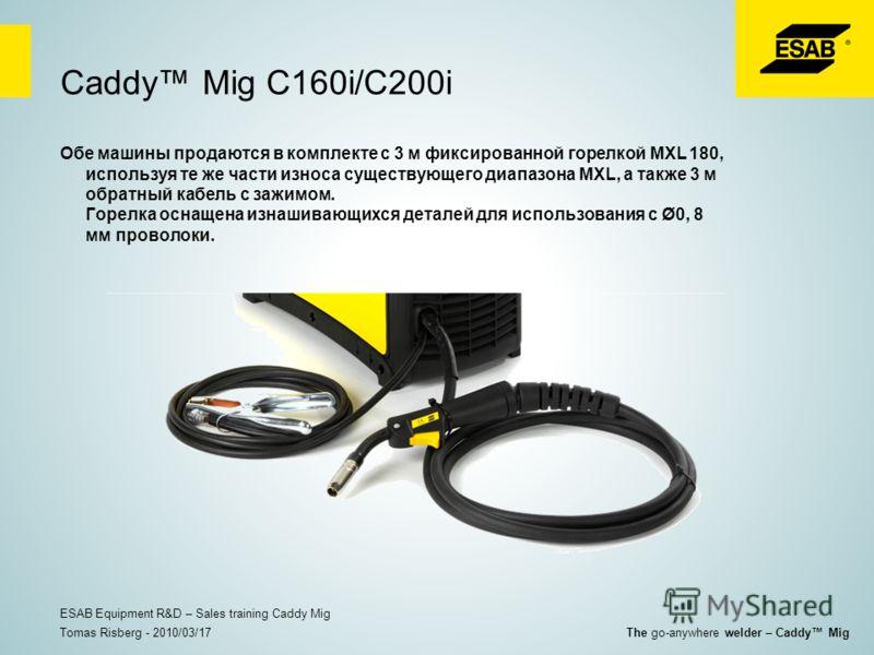Caddy Mig C160i/C200i Обе машины продаются в комплекте с 3 м фиксированной горелкой MXL 180, используя те же части износа существующего диапазона MXL, а также 3 м обратный кабель с зажимом. Горелка оснащена изнашивающихся деталей для использования с