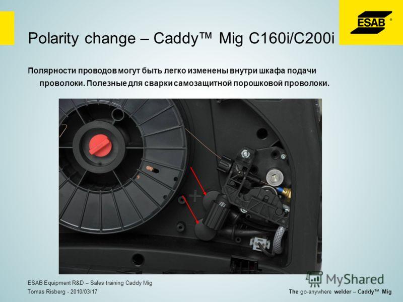 Polarity change – Caddy Mig C160i/C200i Полярности проводов могут быть легко изменены внутри шкафа подачи проволоки. Полезные для сварки самозащитной порошковой проволоки. Tomas Risberg - 2010/03/17 ESAB Equipment R&D – Sales training Caddy Mig The g