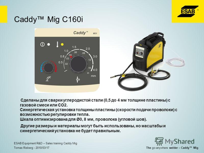 Caddy Mig C160i Сделаны для сварки углеродистой стали (0,5 до 4 мм толщине пластины) с газовой смеси или CO2. Синергетическая установка толщины пластины (скорости подачи проволоки) с возможностью регулировки тепла. Шкала оптимизирована для Ø0, 8 мм,