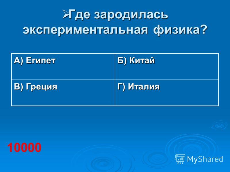 Где зародилась экспериментальная физика? Где зародилась экспериментальная физика? А) Египет Б) Китай В) Греция Г) Италия 10000