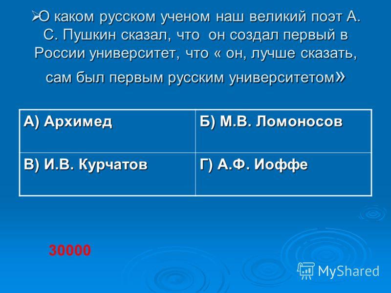 О каком русском ученом наш великий поэт А. С. Пушкин сказал, что он создал первый в России университет, что « он, лучше сказать, сам был первым русски