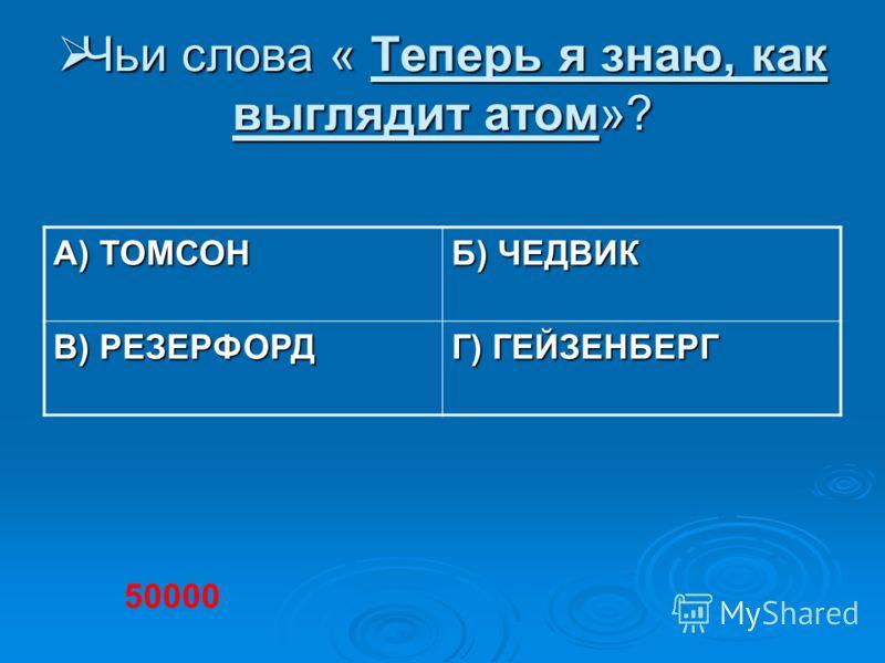 Чьи слова « Теперь я знаю, как выглядит атом»? Чьи слова « Теперь я знаю, как выглядит атом»? А) ТОМСОН Б) ЧЕДВИК В) РЕЗЕРФОРД Г) ГЕЙЗЕНБЕРГ 50000